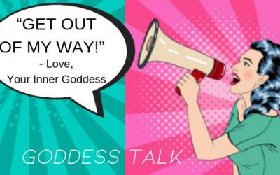 "Goddess Talk: ""Get Out Of My Way!"" -Love, Your Inner Goddess"