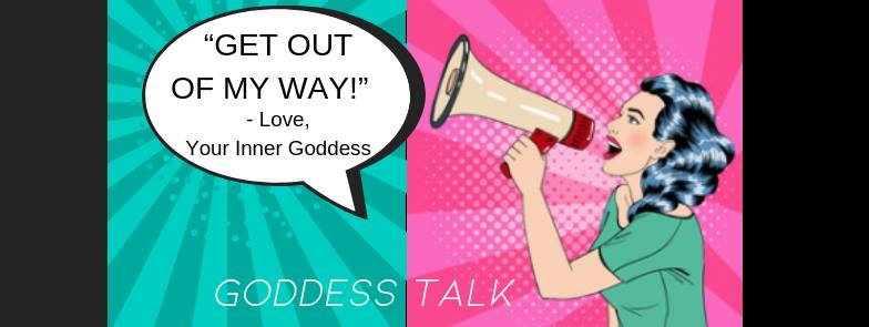 """Goddess Talk: """"Get Out Of My Way!"""" -Love, Your Inner Goddess"""
